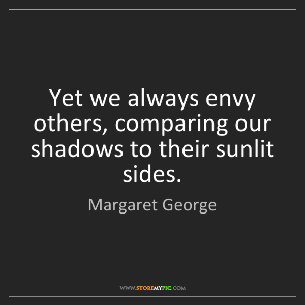 Margaret George: Yet we always envy others, comparing our shadows to their...