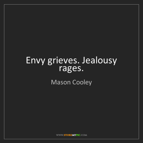 Mason Cooley: Envy grieves. Jealousy rages.