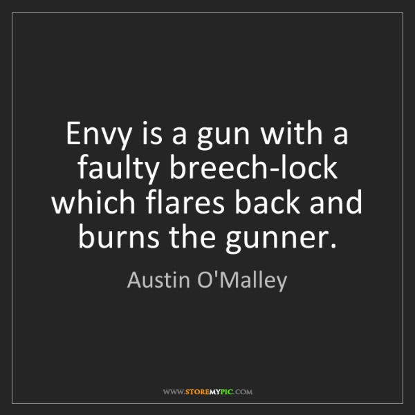 Austin O'Malley: Envy is a gun with a faulty breech-lock which flares...