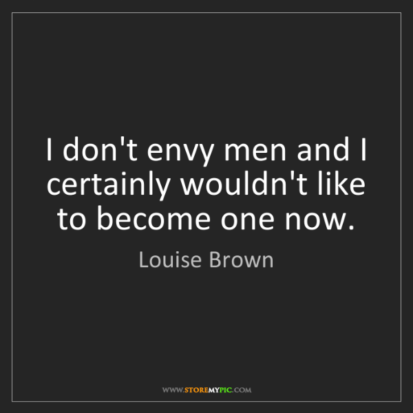 Louise Brown: I don't envy men and I certainly wouldn't like to become...