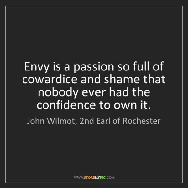 John Wilmot, 2nd Earl of Rochester: Envy is a passion so full of cowardice and shame that...
