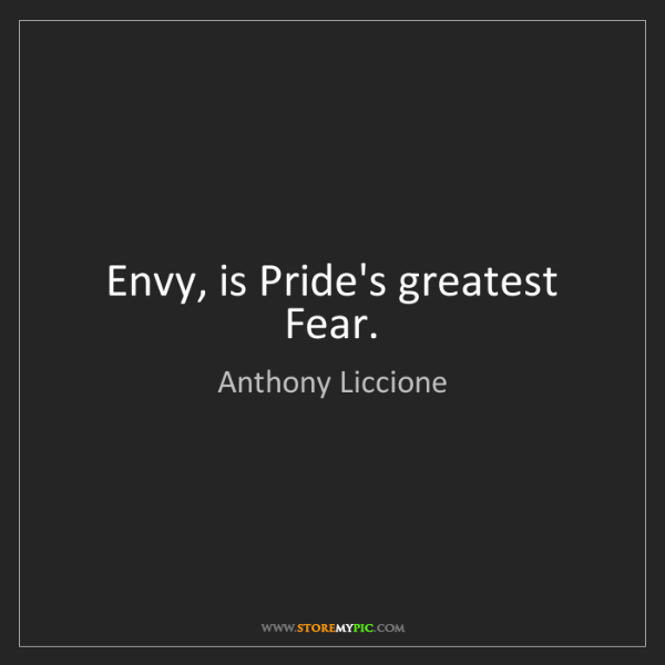 Anthony Liccione: Envy, is Pride's greatest Fear.