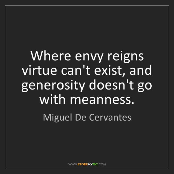 Miguel De Cervantes: Where envy reigns virtue can't exist, and generosity...