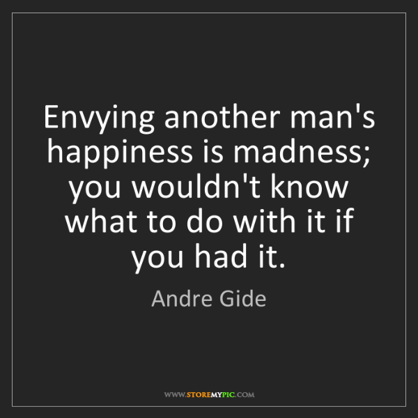 Andre Gide: Envying another man's happiness is madness; you wouldn't...