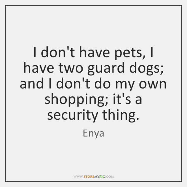 I don't have pets, I have two guard dogs; and I don't ...