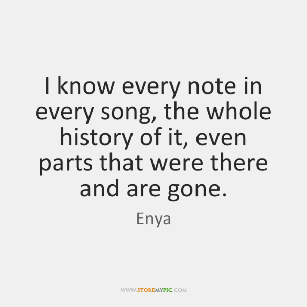 I know every note in every song, the whole history of it, ...