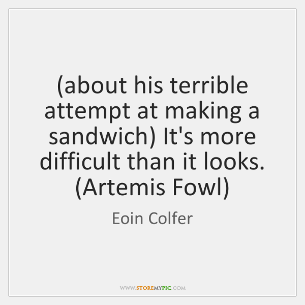 (about his terrible attempt at making a sandwich) It's more difficult than ...