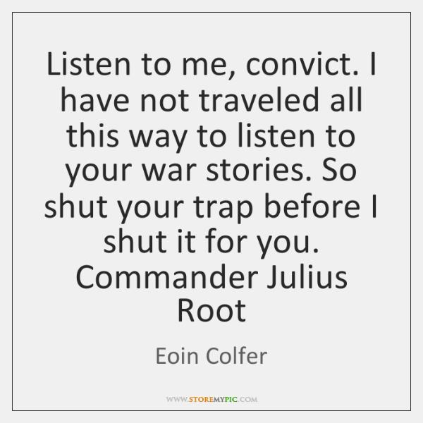 Listen to me, convict. I have not traveled all this way to ...