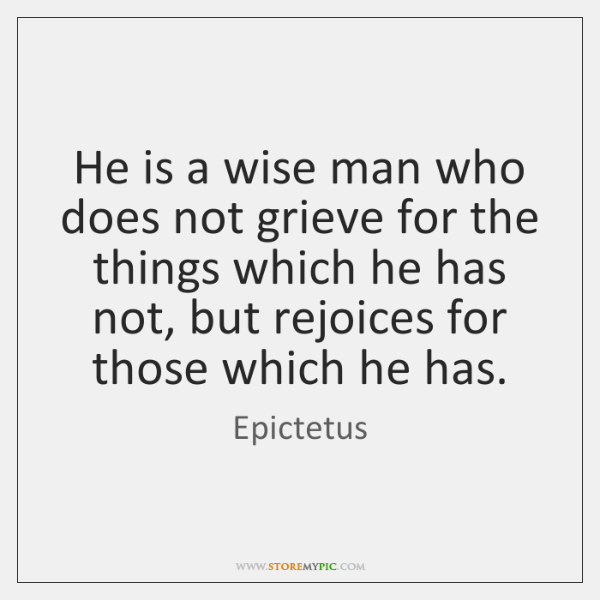 He is a wise man who does not grieve for the things ...