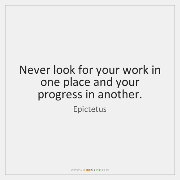 Never look for your work in one place and your progress in ...