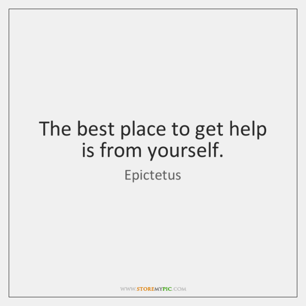 The best place to get help is from yourself.
