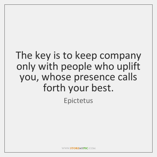 The key is to keep company only with people who uplift you, ...