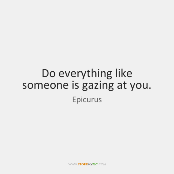 Do everything like someone is gazing at you.