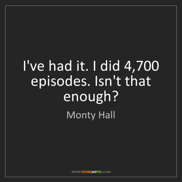 Monty Hall: I've had it. I did 4,700 episodes. Isn't that enough?