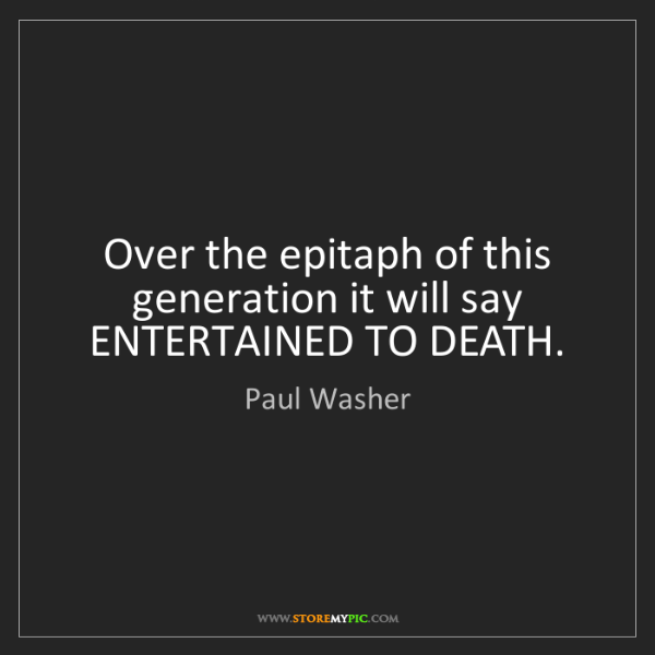 Paul Washer: Over the epitaph of this generation it will say ENTERTAINED...