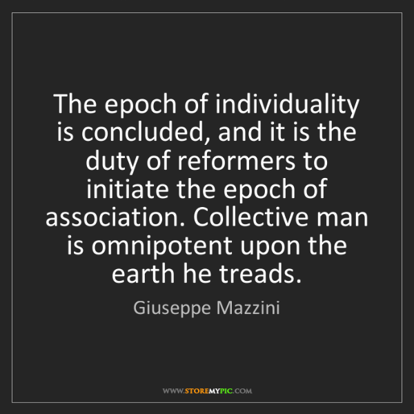 Giuseppe Mazzini: The epoch of individuality is concluded, and it is the...