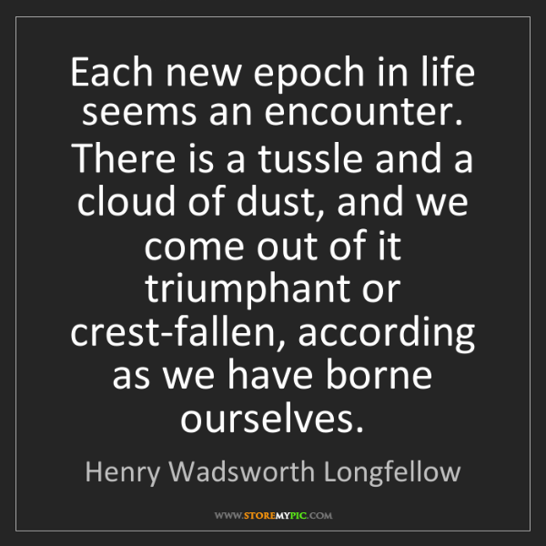Henry Wadsworth Longfellow: Each new epoch in life seems an encounter. There is a...