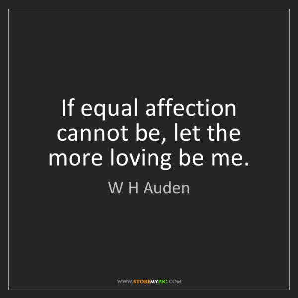 W H Auden: If equal affection cannot be, let the more loving be...