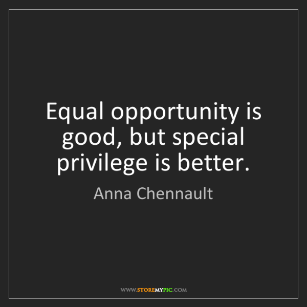 Anna Chennault: Equal opportunity is good, but special privilege is better.