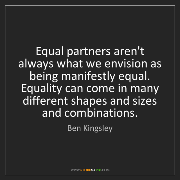 Ben Kingsley: Equal partners aren't always what we envision as being...