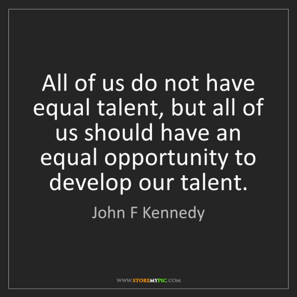 John F Kennedy: All of us do not have equal talent, but all of us should...