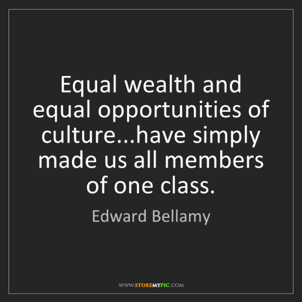 Edward Bellamy: Equal wealth and equal opportunities of culture...have...