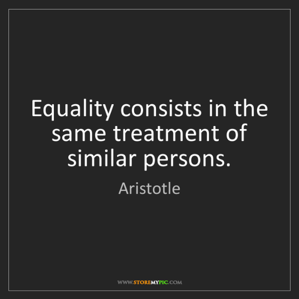 Aristotle: Equality consists in the same treatment of similar persons.