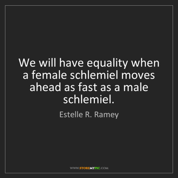 Estelle R. Ramey: We will have equality when a female schlemiel moves ahead...