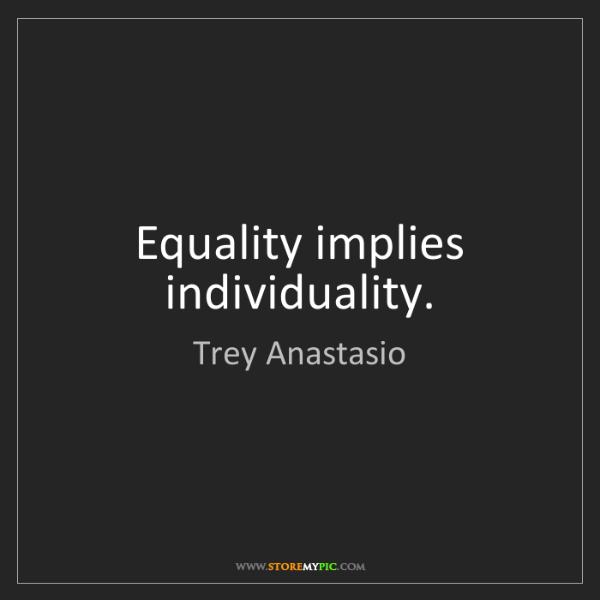 Trey Anastasio: Equality implies individuality.