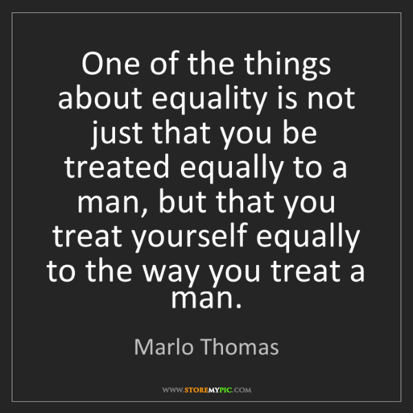 Marlo Thomas: One of the things about equality is not just that you...
