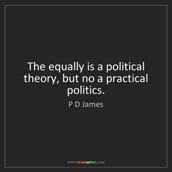 P D James: The equally is a political theory, but no a practical...