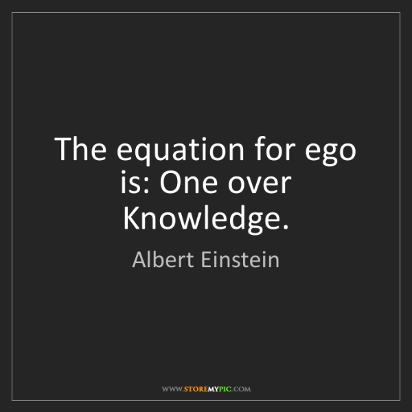 Albert Einstein: The equation for ego is: One over Knowledge.