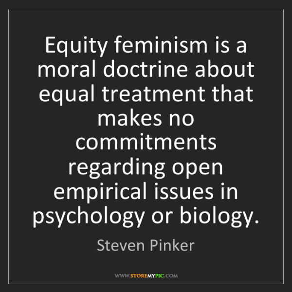 Steven Pinker: Equity feminism is a moral doctrine about equal treatment...