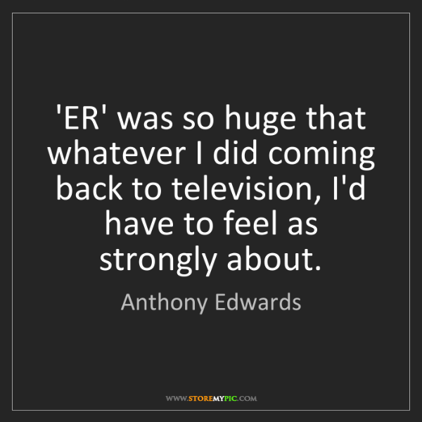 Anthony Edwards: 'ER' was so huge that whatever I did coming back to television,...