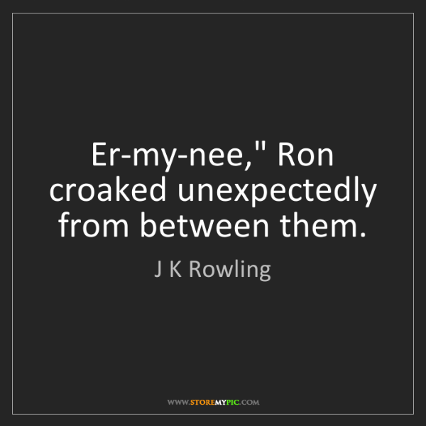 """J K Rowling: Er-my-nee,"""" Ron croaked unexpectedly from between them."""