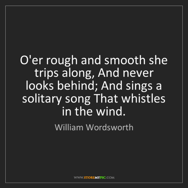 William Wordsworth: O'er rough and smooth she trips along, And never looks...