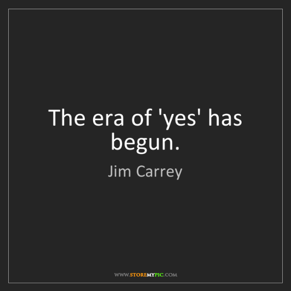 Jim Carrey: The era of 'yes' has begun.