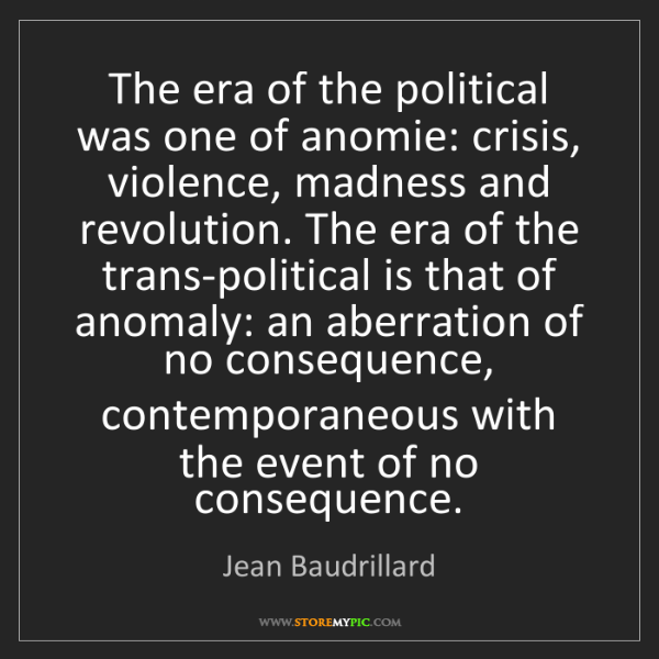 Jean Baudrillard: The era of the political was one of anomie: crisis, violence,...