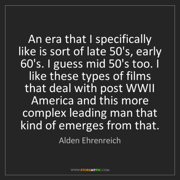 Alden Ehrenreich: An era that I specifically like is sort of late 50's,...