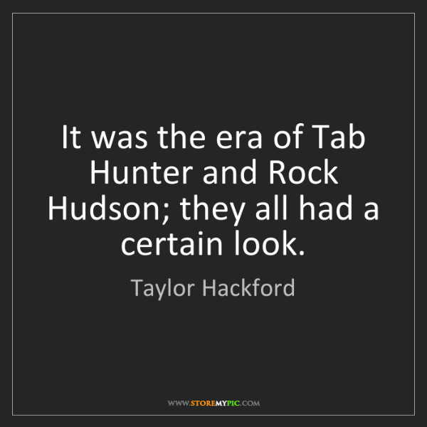 Taylor Hackford: It was the era of Tab Hunter and Rock Hudson; they all...