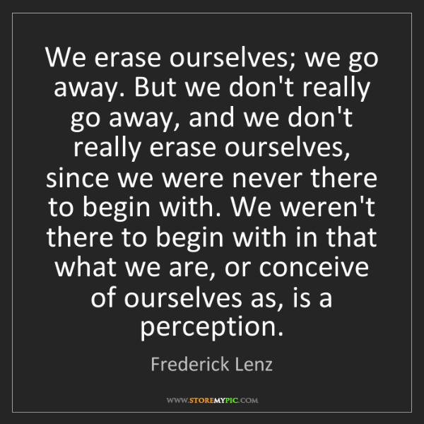 Frederick Lenz: We erase ourselves; we go away. But we don't really go...