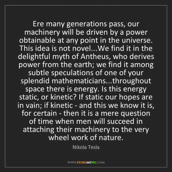 Nikola Tesla: Ere many generations pass, our machinery will be driven...