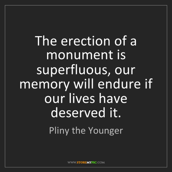 Pliny the Younger: The erection of a monument is superfluous, our memory...