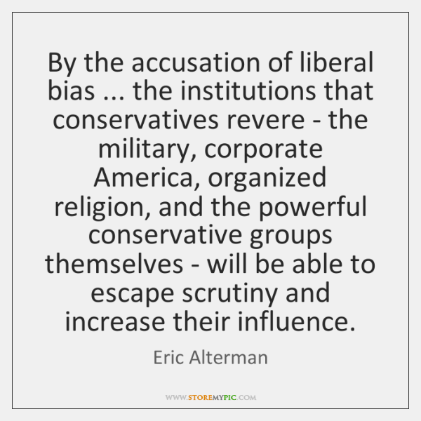 By the accusation of liberal bias ... the institutions that conservatives revere - ...