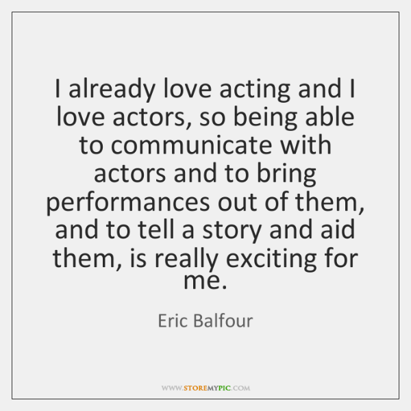 I already love acting and I love actors, so being able to ...