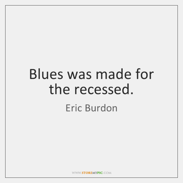 Blues was made for the recessed.