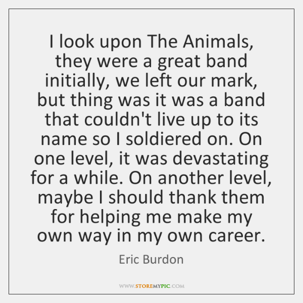 I look upon The Animals, they were a great band initially, we ...