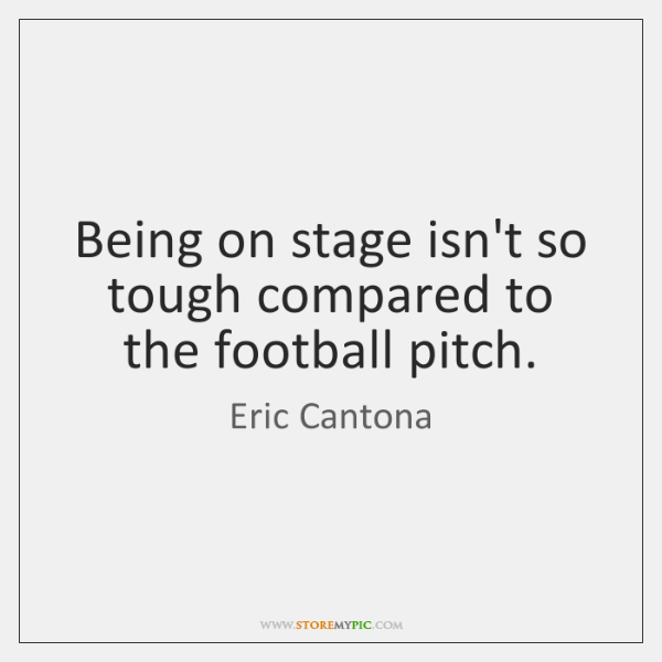 Being on stage isn't so tough compared to the football pitch.