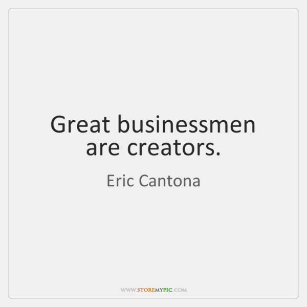 Great businessmen are creators.