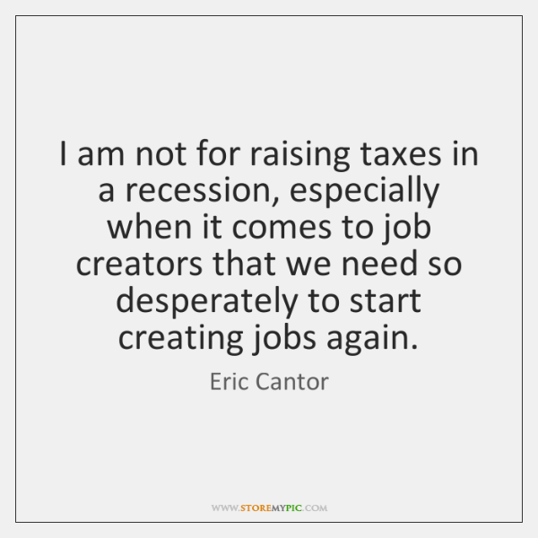 I am not for raising taxes in a recession, especially when it ...